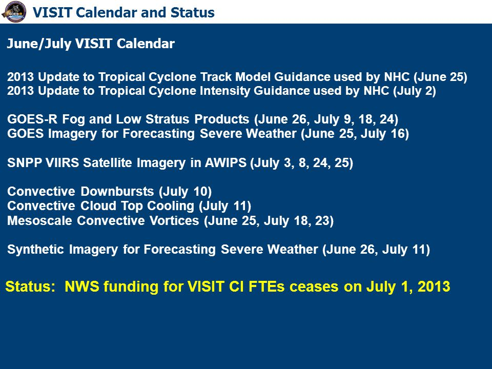 June/July VISIT Calendar 2013 Update to Tropical Cyclone Track Model Guidance used by NHC (June 25) 2013 Update to Tropical Cyclone Intensity Guidance used by NHC (July 2) GOES-R Fog and Low Stratus Products (June 26, July 9, 18, 24) GOES Imagery for Forecasting Severe Weather (June 25, July 16) SNPP VIIRS Satellite Imagery in AWIPS (July 3, 8, 24, 25) Convective Downbursts (July 10) Convective Cloud Top Cooling (July 11) Mesoscale Convective Vortices (June 25, July 18, 23) Synthetic Imagery for Forecasting Severe Weather (June 26, July 11) VISIT Calendar and Status Status: NWS funding for VISIT CI FTEs ceases on July 1, 2013