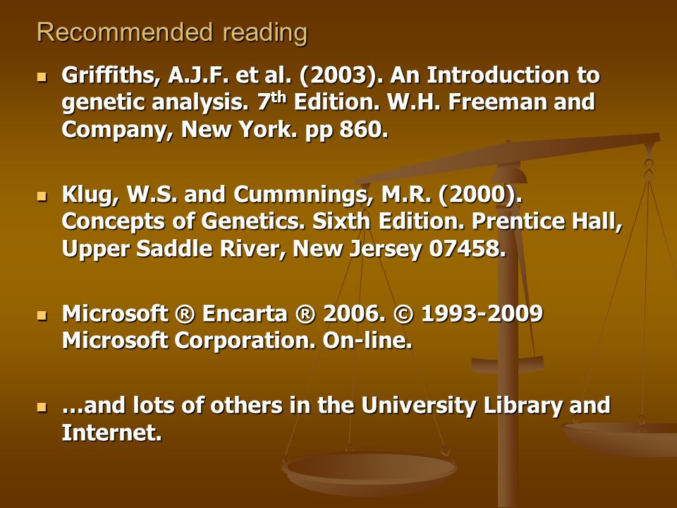 Recommended reading Griffiths, A.J.F. et al. (2003). An Introduction to genetic analysis. 7 th Edition. W.H. Freeman and Company, New York. pp 860. Gr
