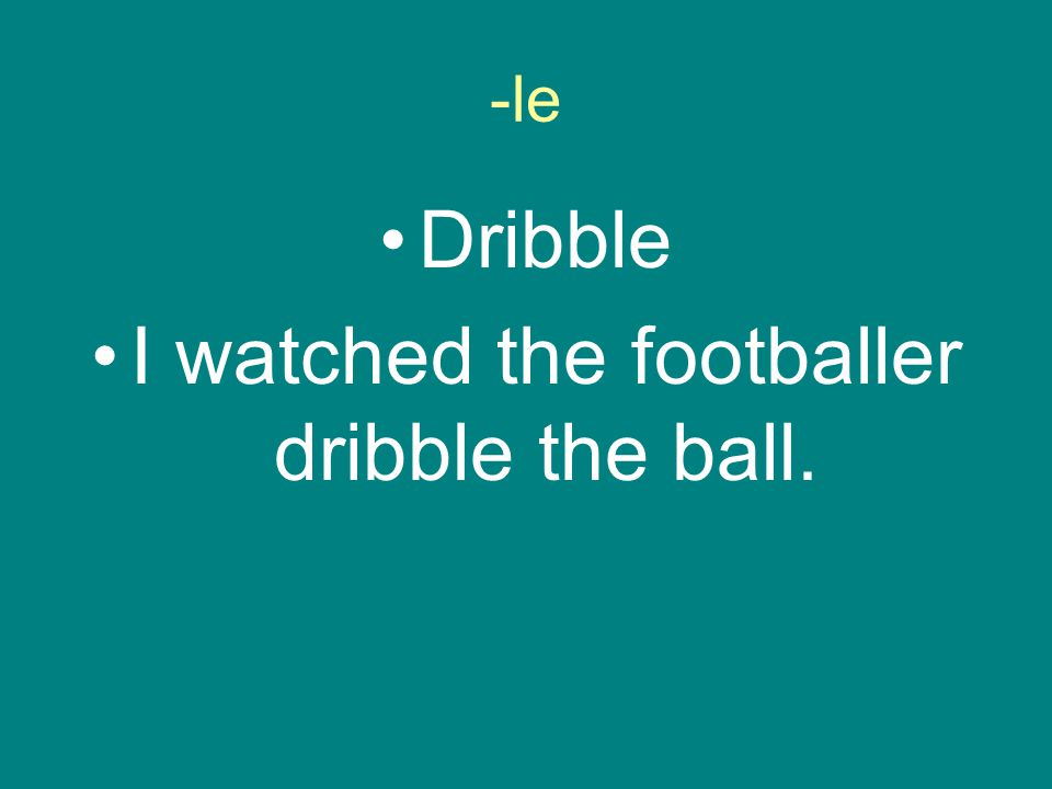 -le Dribble I watched the footballer dribble the ball.