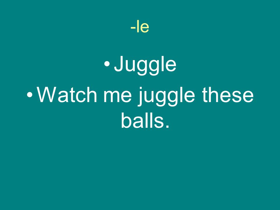 -le Juggle Watch me juggle these balls.