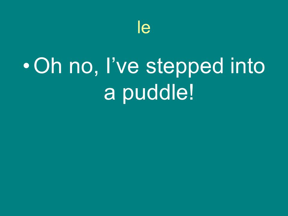 le Oh no, I've stepped into a puddle!