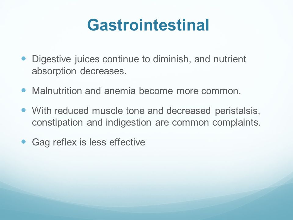 Gastrointestinal Digestive juices continue to diminish, and nutrient absorption decreases. Malnutrition and anemia become more common. With reduced mu