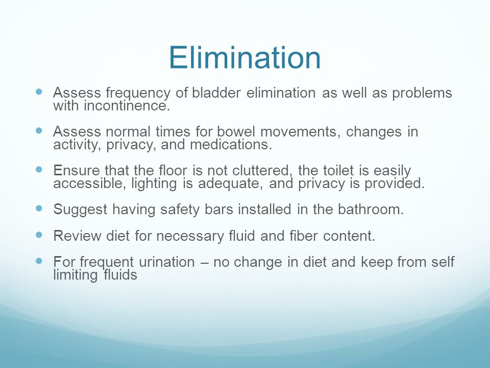 Elimination Assess frequency of bladder elimination as well as problems with incontinence. Assess normal times for bowel movements, changes in activit