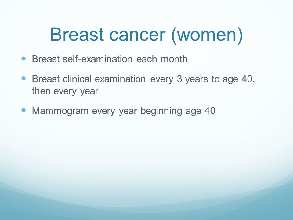 Breast cancer (women) Breast self-examination each month Breast clinical examination every 3 years to age 40, then every year Mammogram every year beg