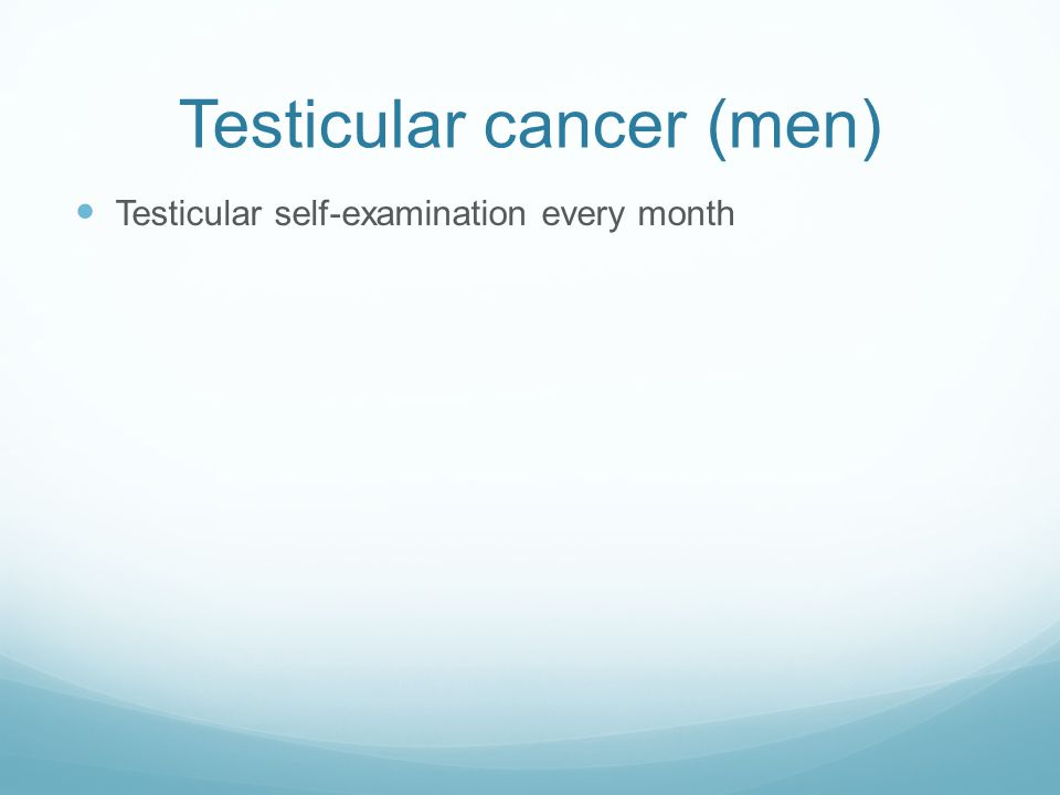 Testicular cancer (men) Testicular self-examination every month