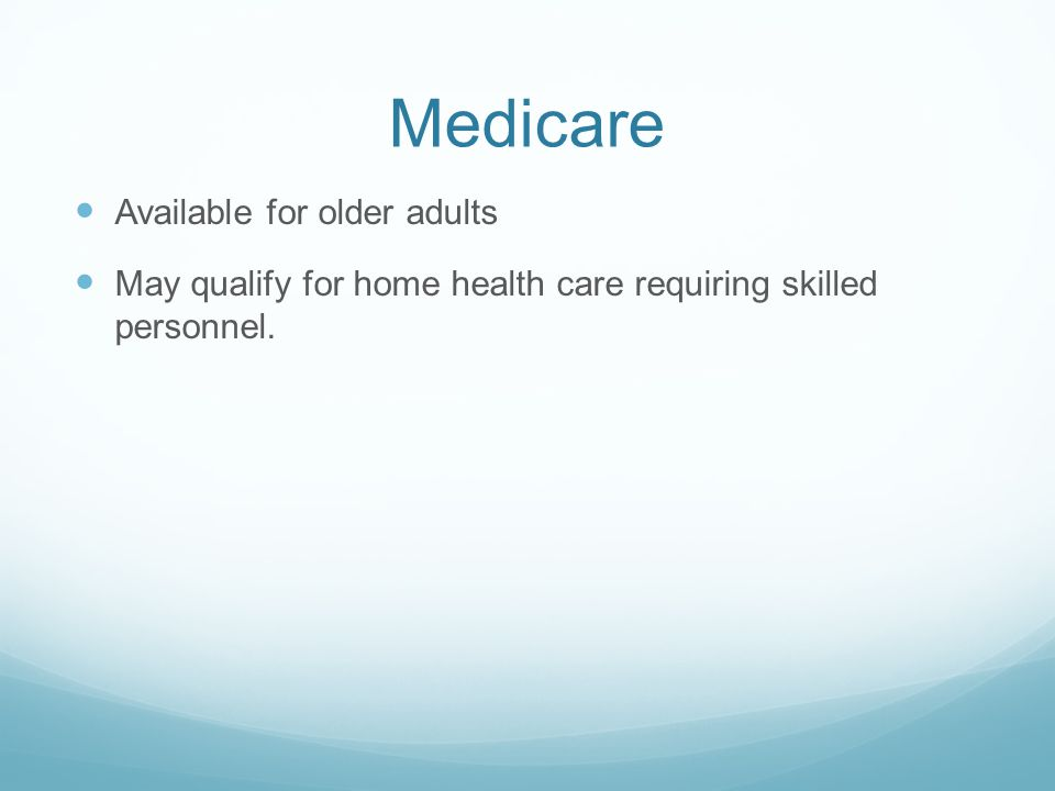 Medicare Available for older adults May qualify for home health care requiring skilled personnel.
