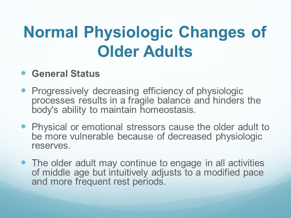 Normal Physiologic Changes of Older Adults General Status Progressively decreasing efficiency of physiologic processes results in a fragile balance an
