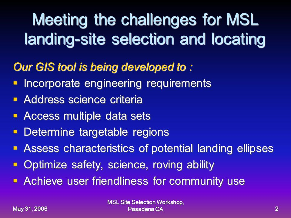 May 31, 2006 MSL Site Selection Workshop, Pasadena CA2 Meeting the challenges for MSL landing-site selection and locating Our GIS tool is being developed to :  Incorporate engineering requirements  Address science criteria  Access multiple data sets  Determine targetable regions  Assess characteristics of potential landing ellipses  Optimize safety, science, roving ability  Achieve user friendliness for community use