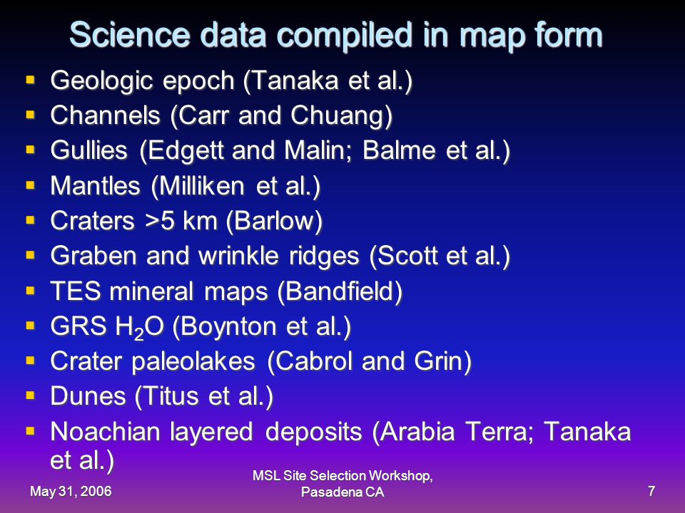 May 31, 2006 MSL Site Selection Workshop, Pasadena CA7 Science data compiled in map form  Geologic epoch (Tanaka et al.)  Channels (Carr and Chuang)  Gullies (Edgett and Malin; Balme et al.)  Mantles (Milliken et al.)  Craters >5 km (Barlow)  Graben and wrinkle ridges (Scott et al.)  TES mineral maps (Bandfield)  GRS H 2 O (Boynton et al.)  Crater paleolakes (Cabrol and Grin)  Dunes (Titus et al.)  Noachian layered deposits (Arabia Terra; Tanaka et al.)