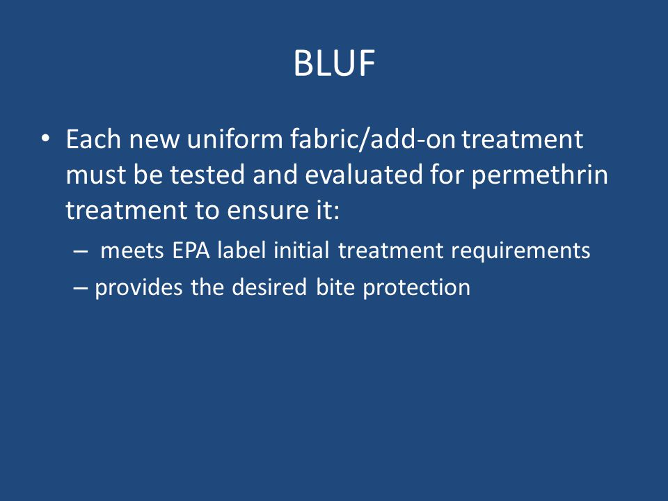 BLUF Each new uniform fabric/add-on treatment must be tested and evaluated for permethrin treatment to ensure it: – meets EPA label initial treatment requirements – provides the desired bite protection
