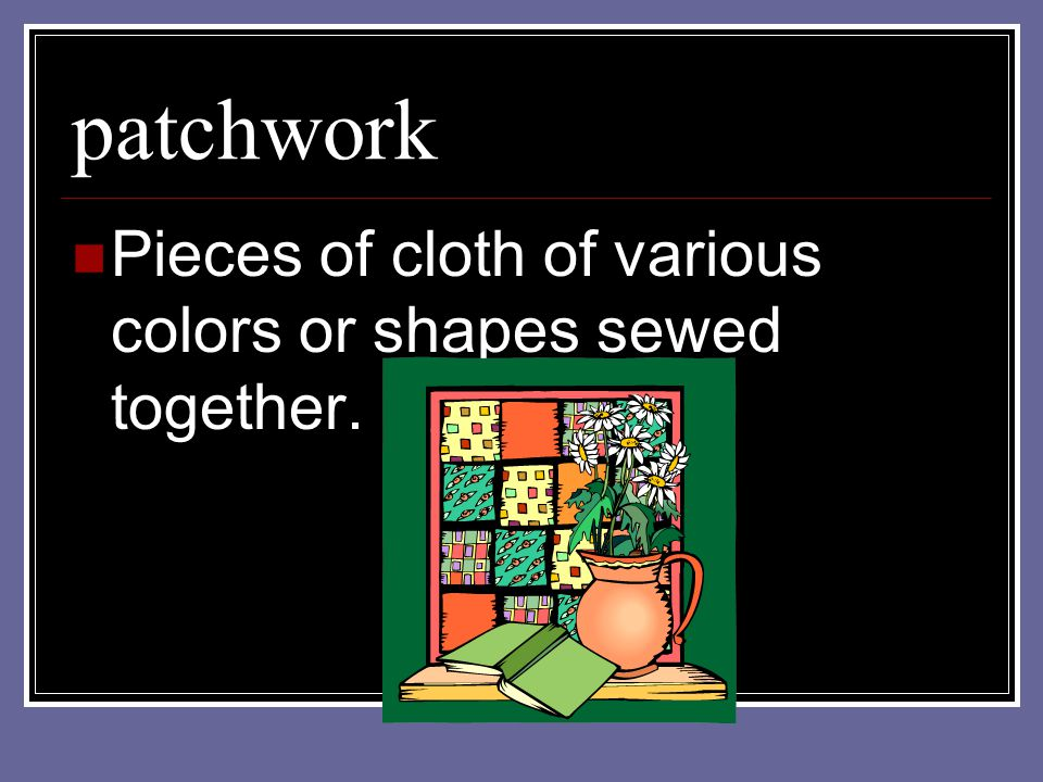 patchwork Pieces of cloth of various colors or shapes sewed together.