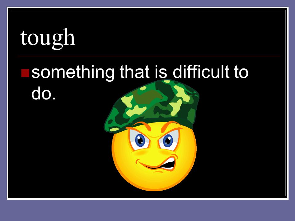 tough something that is difficult to do.