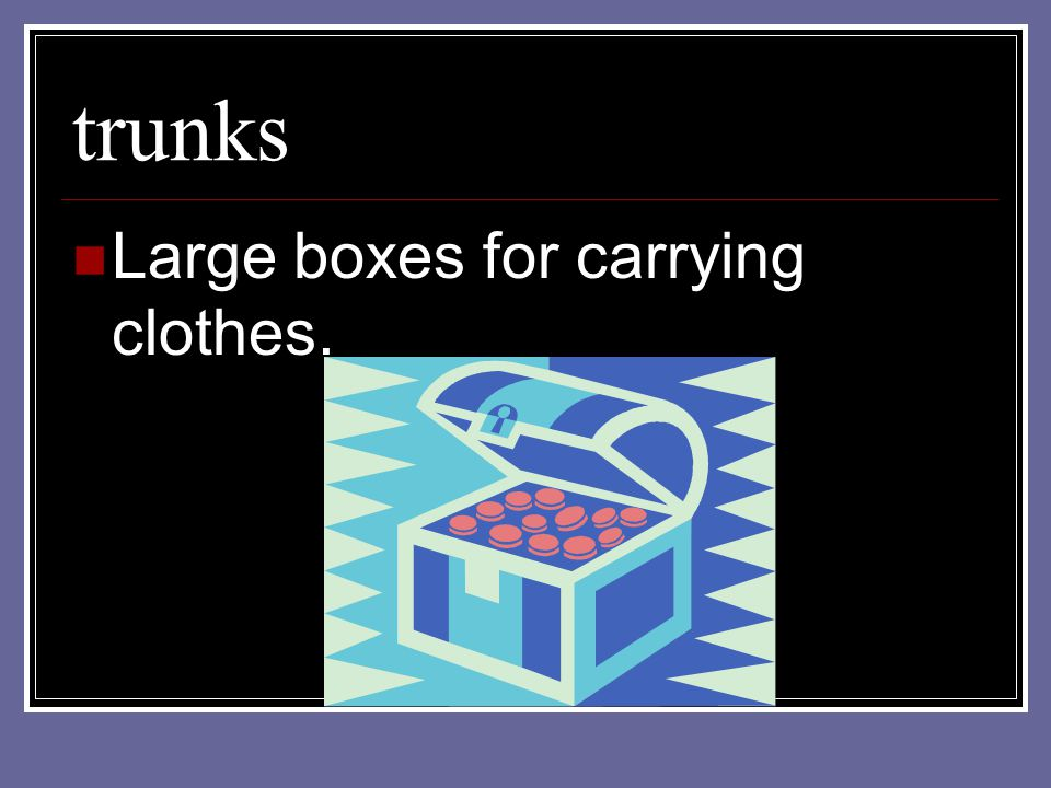 trunks Large boxes for carrying clothes.