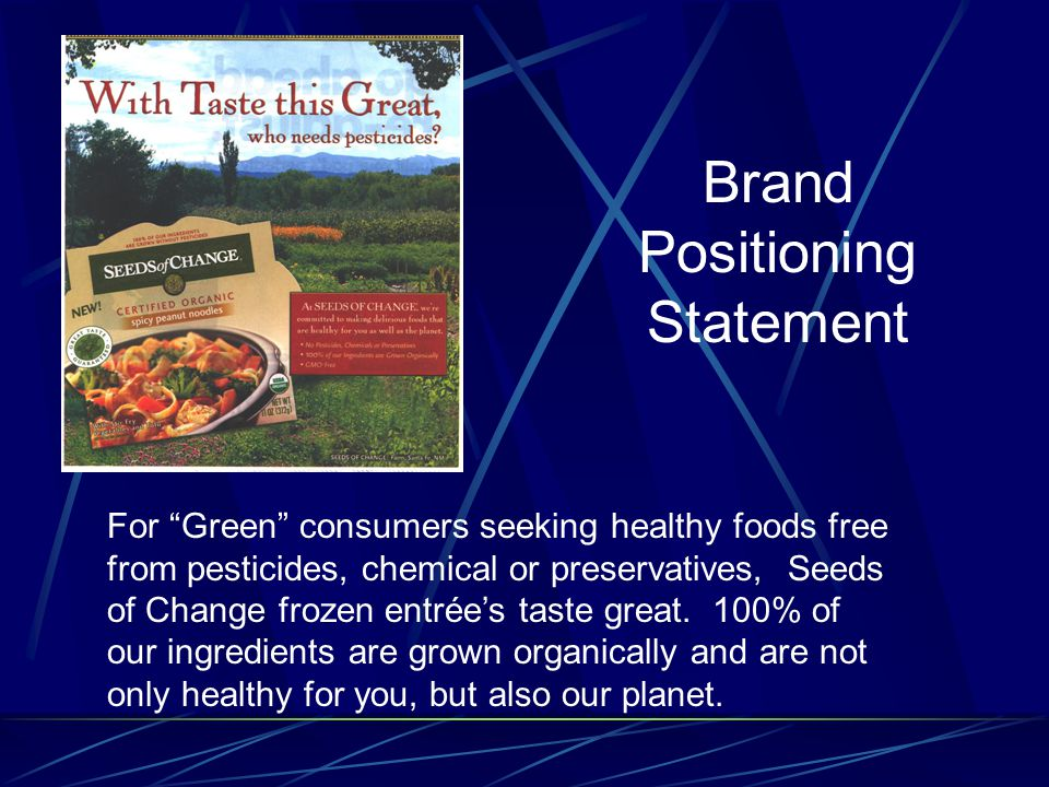 Brand Positioning Statement For Green consumers seeking healthy foods free from pesticides, chemical or preservatives, Seeds of Change frozen entrée's taste great.