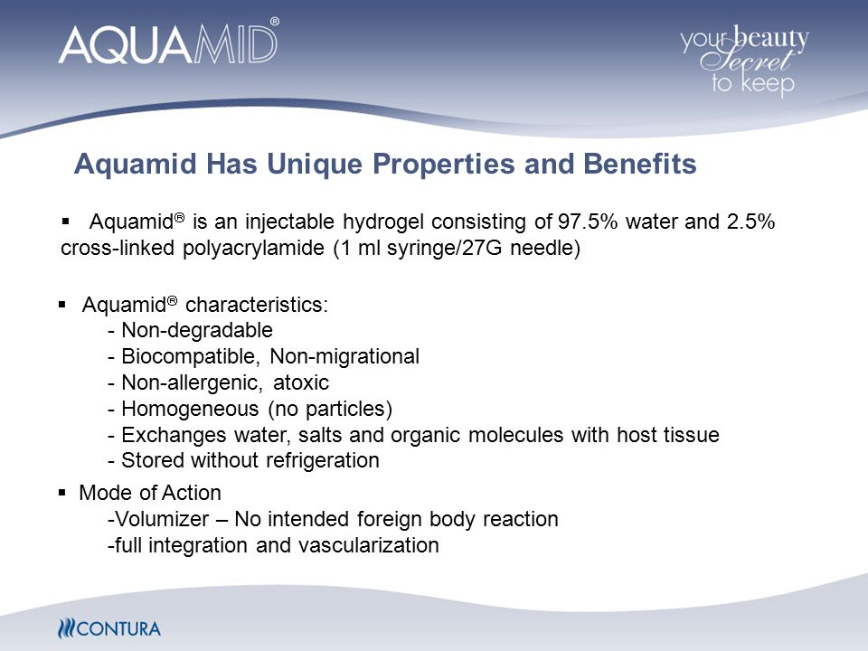 Aquamid  characteristics: - Non-degradable - Biocompatible, Non-migrational - Non-allergenic, atoxic - Homogeneous (no particles) - Exchanges water, salts and organic molecules with host tissue - Stored without refrigeration  Mode of Action -Volumizer – No intended foreign body reaction -full integration and vascularization Aquamid Has Unique Properties and Benefits  Aquamid  is an injectable hydrogel consisting of 97.5% water and 2.5% cross-linked polyacrylamide (1 ml syringe/27G needle)