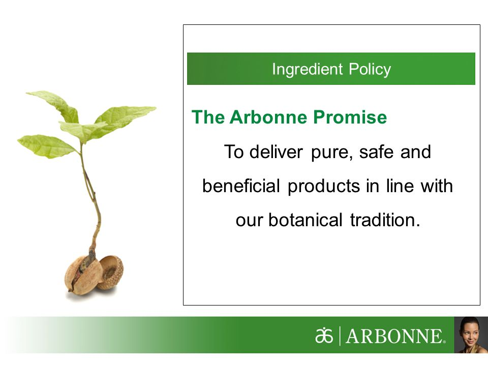 Ingredient Policy The Arbonne Promise To deliver pure, safe and beneficial products in line with our botanical tradition.