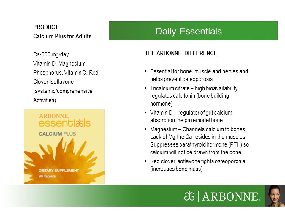 PRODUCT Calcium Plus for Adults Ca-600 mg/day Vitamin D, Magnesium, Phosphorus, Vitamin C, Red Clover Isoflavone (systemic/comprehensive Activities) THE ARBONNE DIFFERENCE Essential for bone, muscle and nerves and helps prevent osteoporosis Tricalcium citrate – high bioavailability regulates calcitonin (bone building hormone) Vitamin D – regulator of gut calcium absorption; helps remodel bone Magnesium – Channels calcium to bones.
