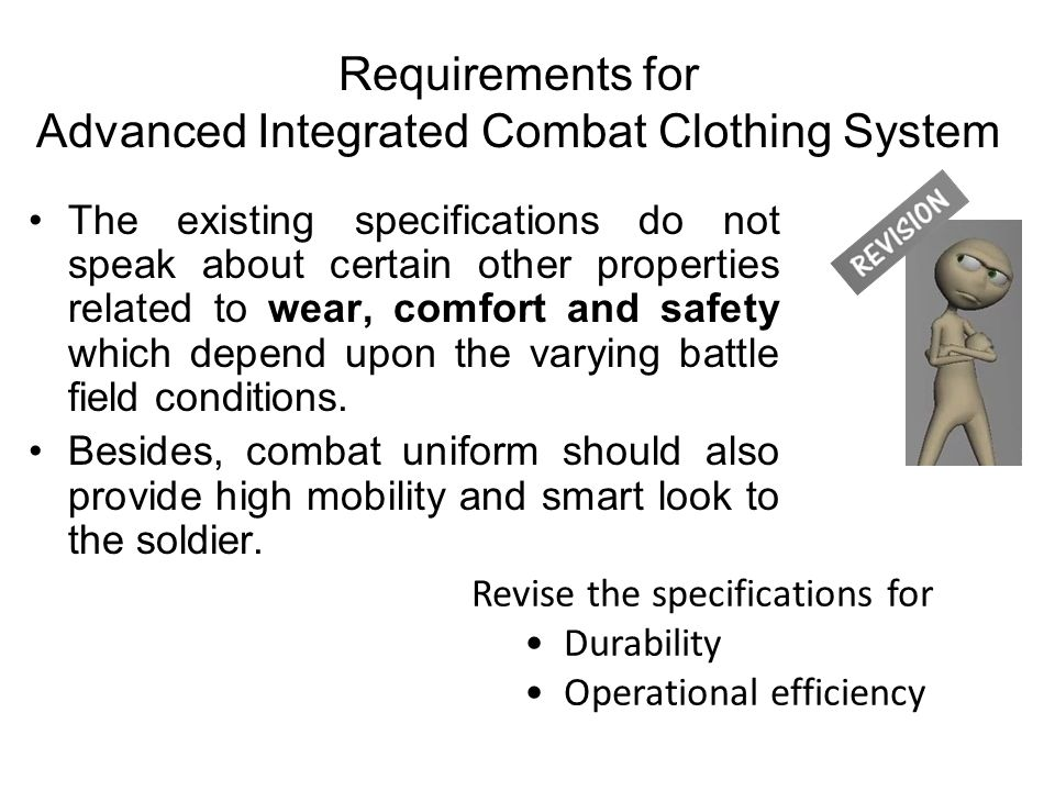 The existing specifications do not speak about certain other properties related to wear, comfort and safety which depend upon the varying battle field