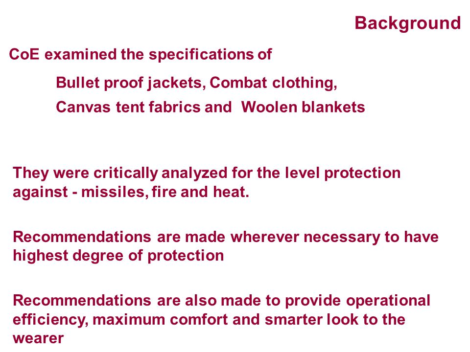 CoE examined the specifications of Bullet proof jackets, Combat clothing, Canvas tent fabrics and Woolen blankets They were critically analyzed for th