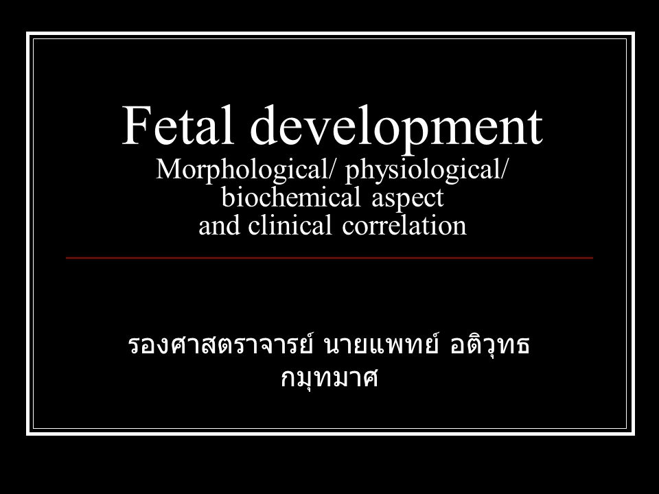 Fetal development Morphological/ physiological/ biochemical aspect and clinical correlation รองศาสตราจารย์ นายแพทย์ อติวุทธ กมุทมาศ