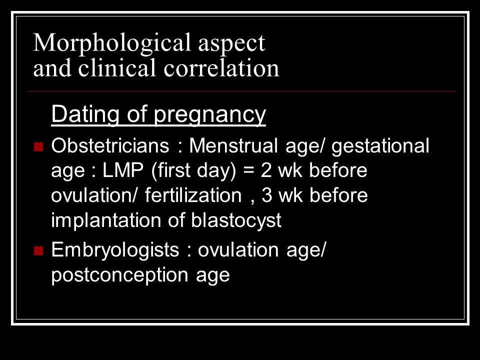 Morphological aspect and clinical correlation Dating of pregnancy Obstetricians : Menstrual age/ gestational age : LMP (first day) = 2 wk before ovulation/ fertilization, 3 wk before implantation of blastocyst Embryologists : ovulation age/ postconception age