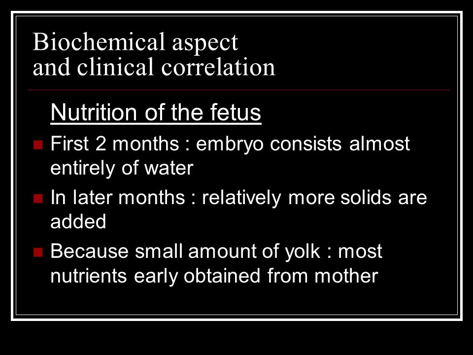 Biochemical aspect and clinical correlation Nutrition of the fetus First 2 months : embryo consists almost entirely of water In later months : relatively more solids are added Because small amount of yolk : most nutrients early obtained from mother