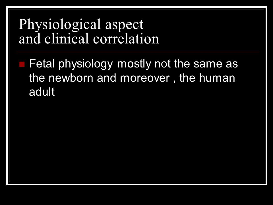Physiological aspect and clinical correlation Fetal physiology mostly not the same as the newborn and moreover, the human adult