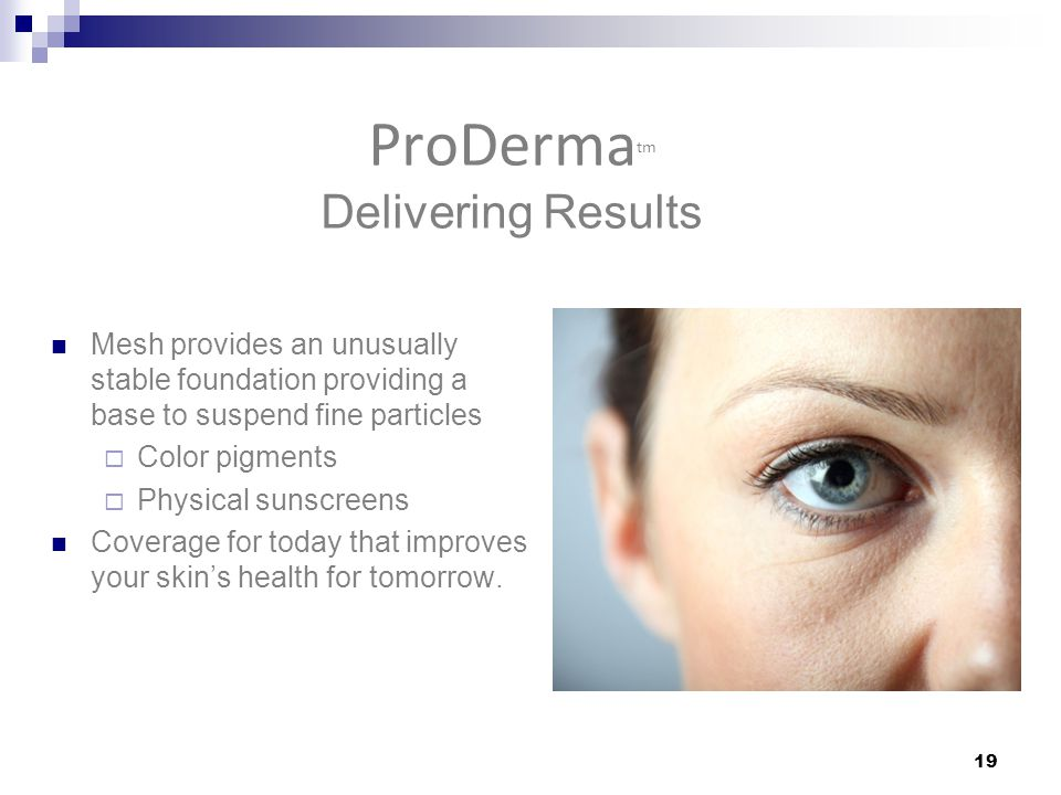 ProDerma tm Delivering Results Mesh provides an unusually stable foundation providing a base to suspend fine particles  Color pigments  Physical sunscreens Coverage for today that improves your skin's health for tomorrow.