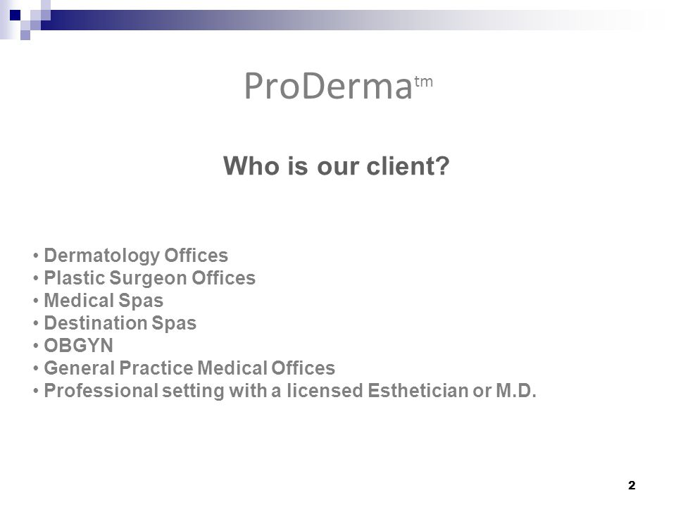 Who is our client? Dermatology Offices Plastic Surgeon Offices Medical Spas Destination Spas OBGYN General Practice Medical Offices Professional setti