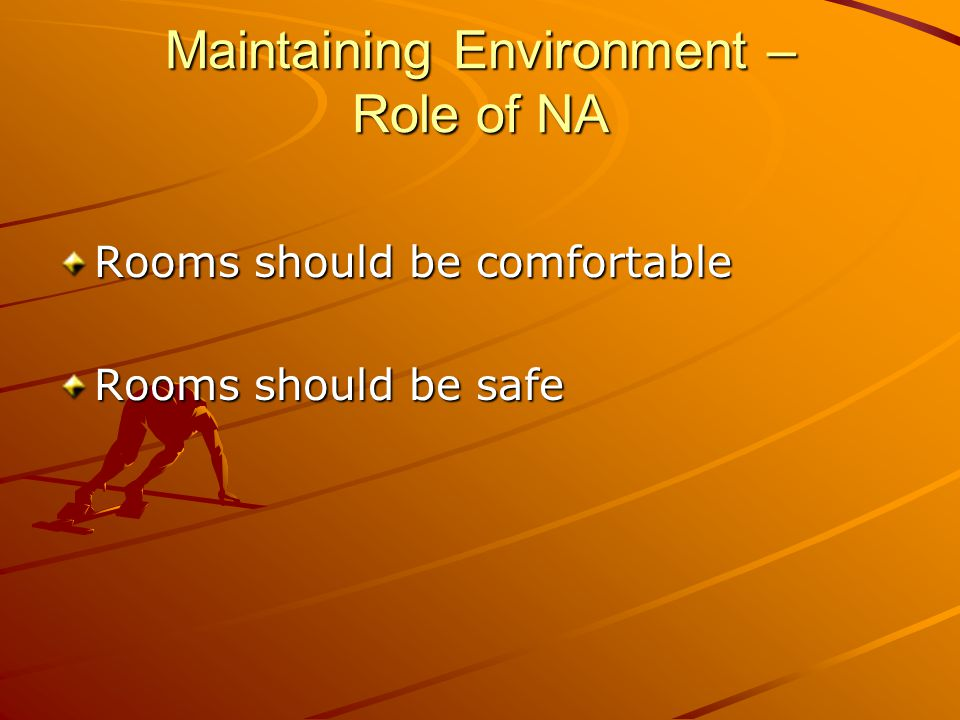 Maintaining Environment – Role of NA Rooms should be comfortable Rooms should be safe