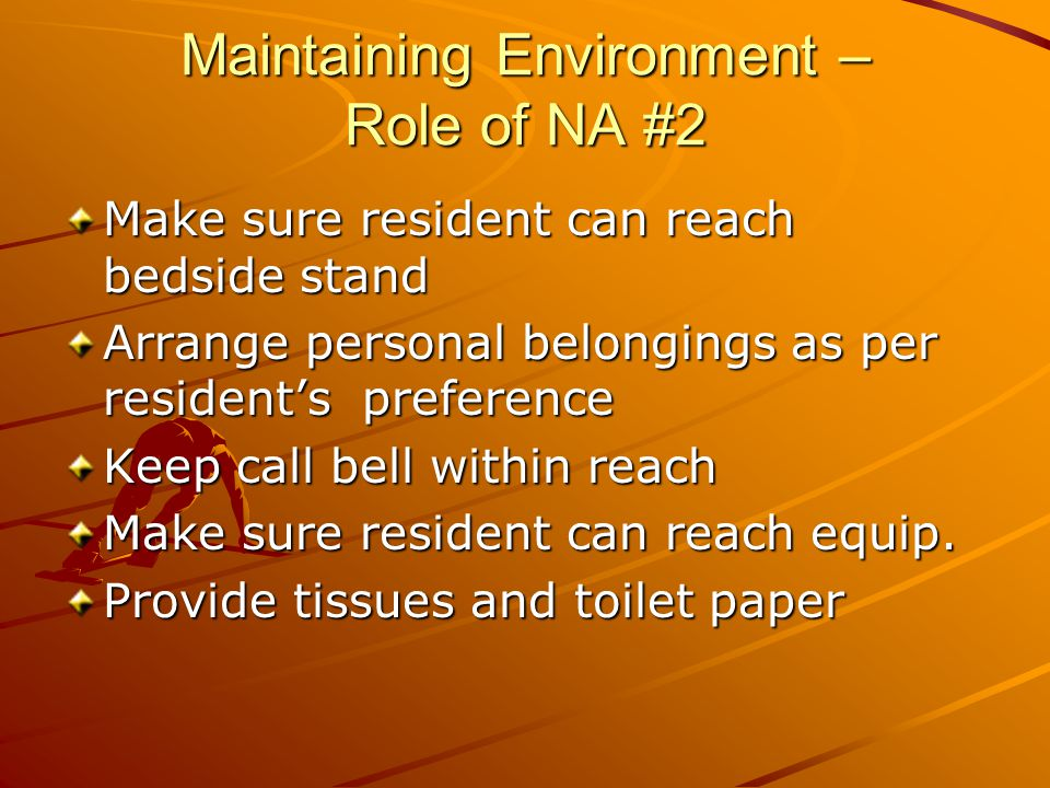 Maintaining Environment – Role of NA #2 Make sure resident can reach bedside stand Arrange personal belongings as per resident's preference Keep call bell within reach Make sure resident can reach equip.