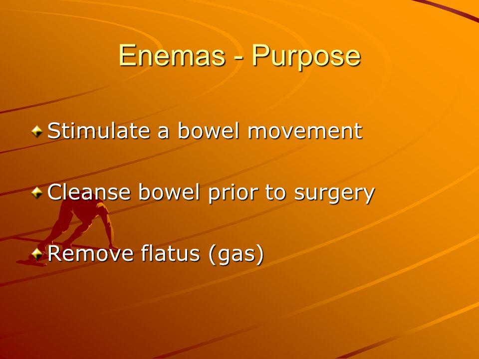 Enemas - Purpose Stimulate a bowel movement Cleanse bowel prior to surgery Remove flatus (gas)