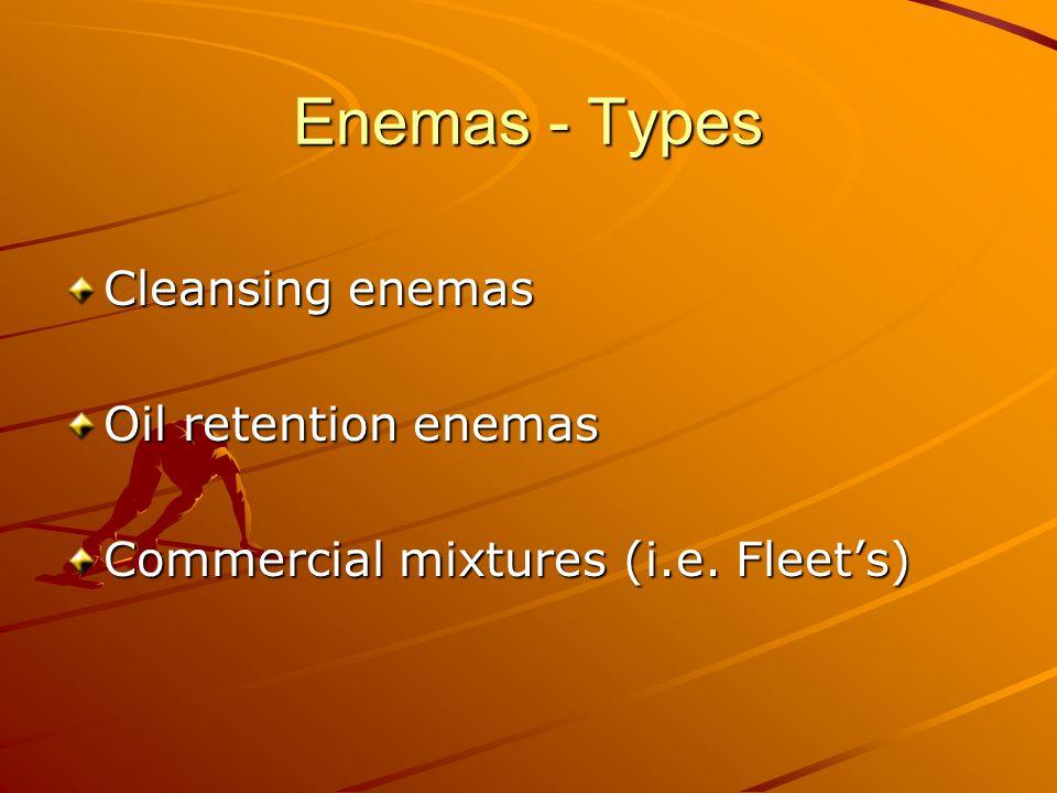 Enemas - Types Cleansing enemas Oil retention enemas Commercial mixtures (i.e. Fleet's)