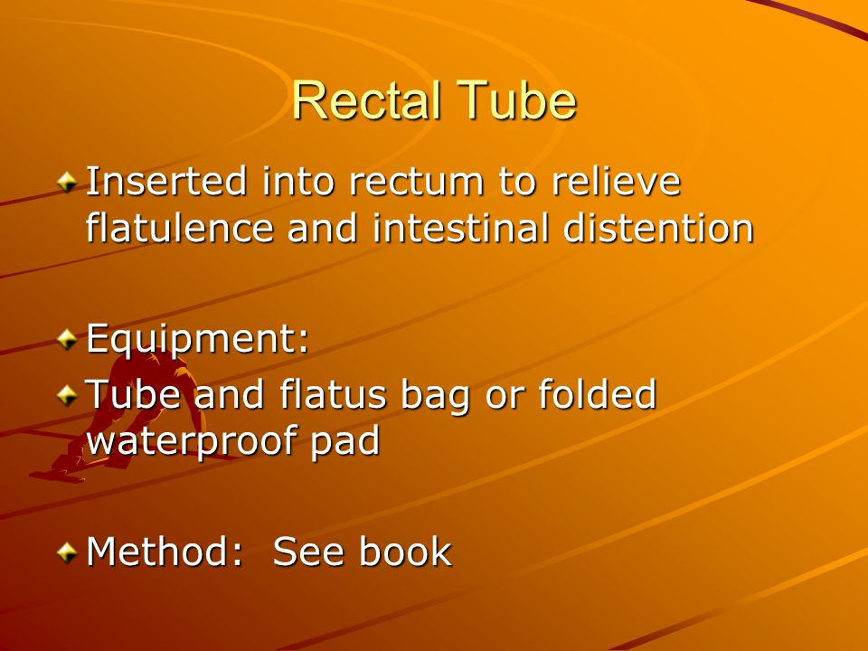 Rectal Tube Inserted into rectum to relieve flatulence and intestinal distention Equipment: Tube and flatus bag or folded waterproof pad Method: See book