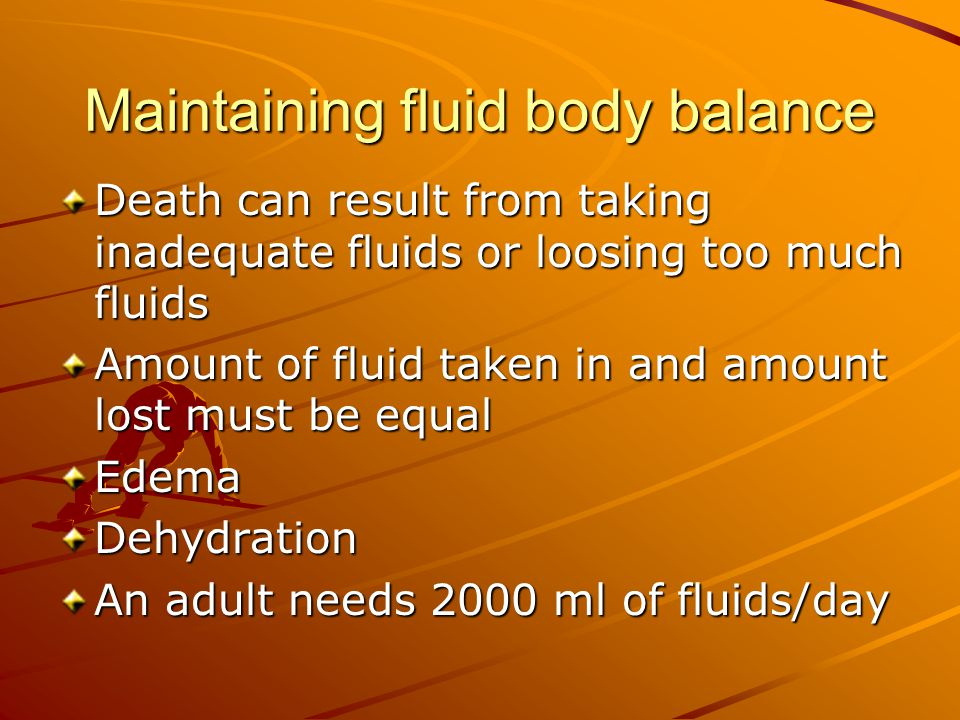 Maintaining fluid body balance Death can result from taking inadequate fluids or loosing too much fluids Amount of fluid taken in and amount lost must be equal EdemaDehydration An adult needs 2000 ml of fluids/day