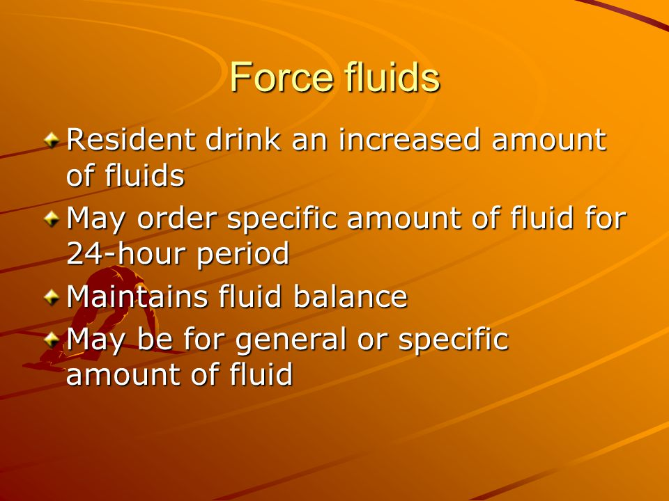 Force fluids Resident drink an increased amount of fluids May order specific amount of fluid for 24-hour period Maintains fluid balance May be for general or specific amount of fluid