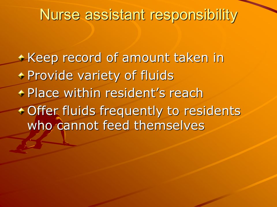 Nurse assistant responsibility Keep record of amount taken in Provide variety of fluids Place within resident's reach Offer fluids frequently to residents who cannot feed themselves
