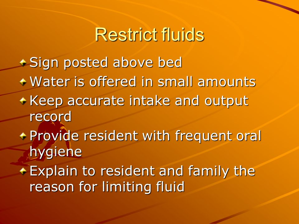Restrict fluids Sign posted above bed Water is offered in small amounts Keep accurate intake and output record Provide resident with frequent oral hygiene Explain to resident and family the reason for limiting fluid