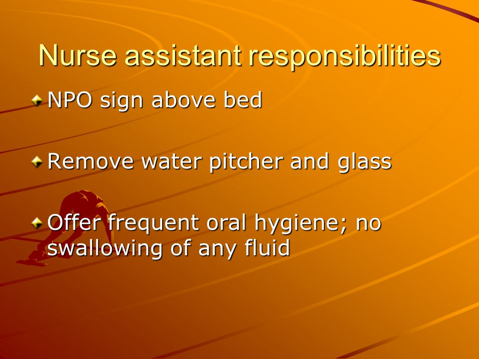 Nurse assistant responsibilities NPO sign above bed Remove water pitcher and glass Offer frequent oral hygiene; no swallowing of any fluid
