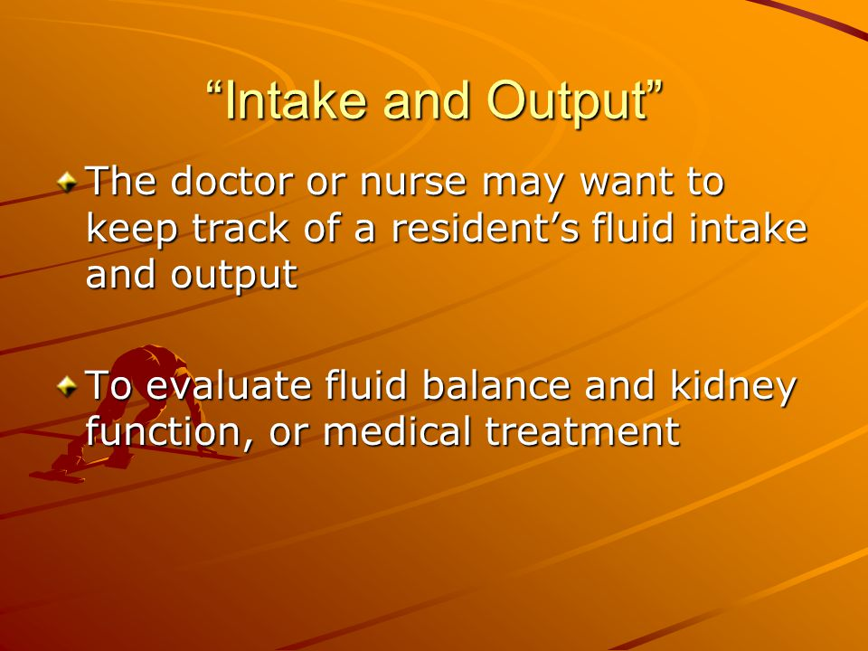 Intake and Output The doctor or nurse may want to keep track of a resident's fluid intake and output To evaluate fluid balance and kidney function, or medical treatment
