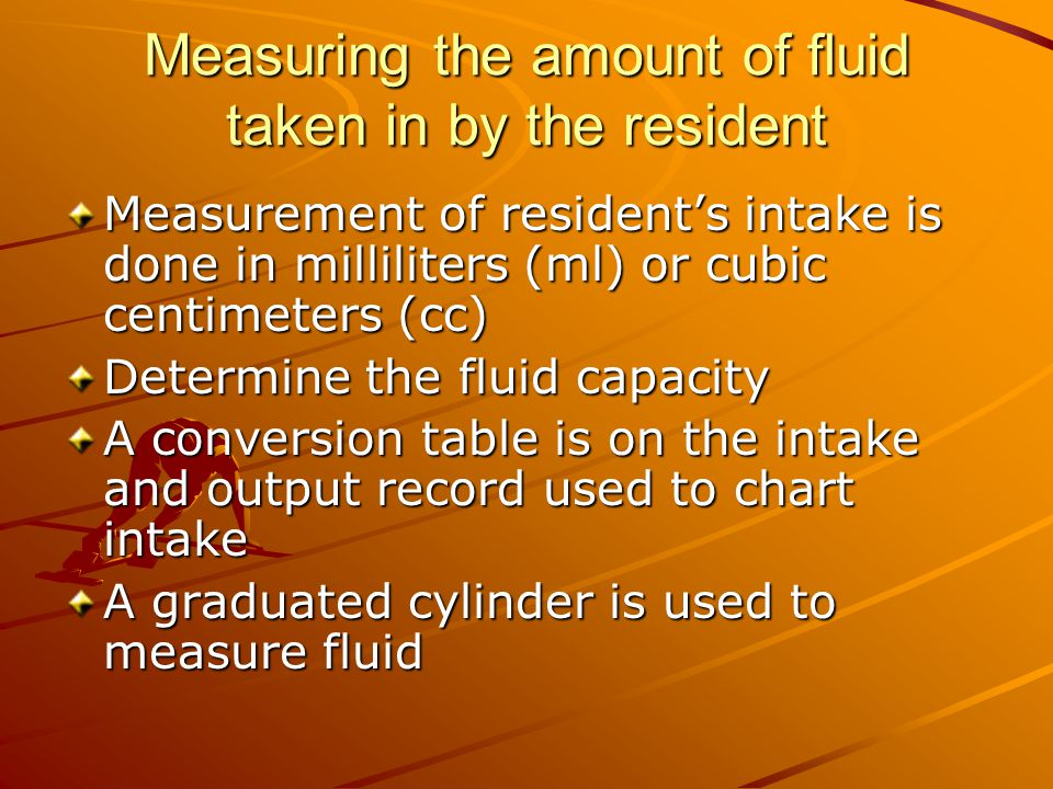 Measuring the amount of fluid taken in by the resident Measurement of resident's intake is done in milliliters (ml) or cubic centimeters (cc) Determine the fluid capacity A conversion table is on the intake and output record used to chart intake A graduated cylinder is used to measure fluid