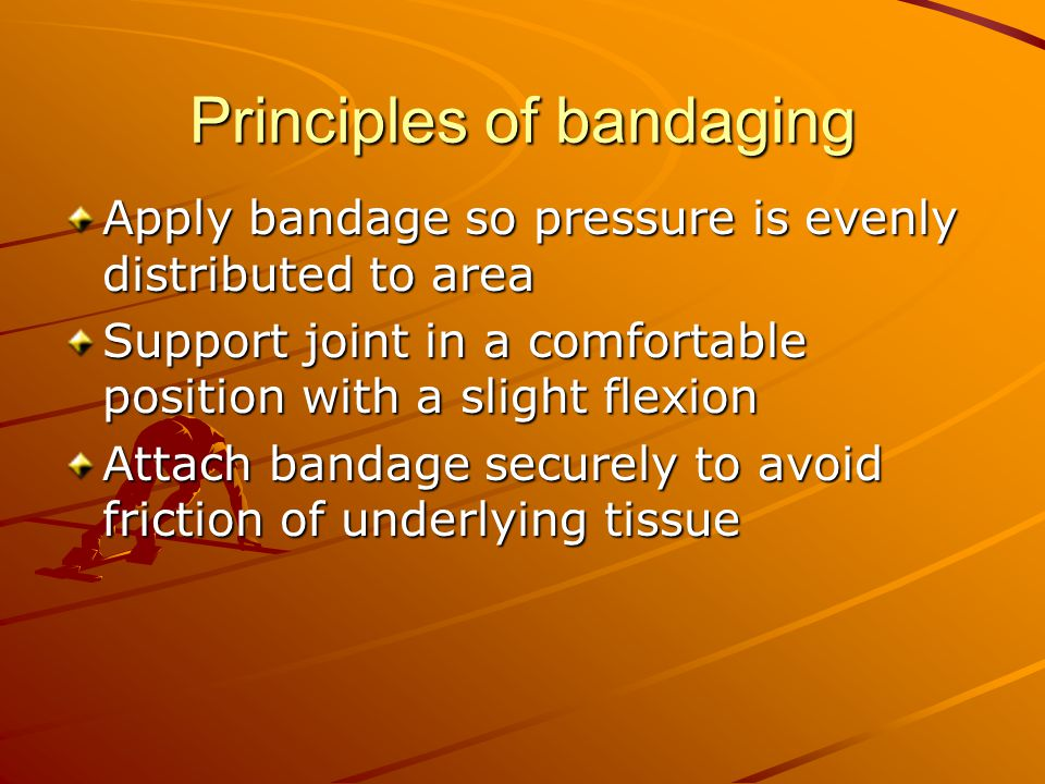 Principles of bandaging Apply bandage so pressure is evenly distributed to area Support joint in a comfortable position with a slight flexion Attach bandage securely to avoid friction of underlying tissue
