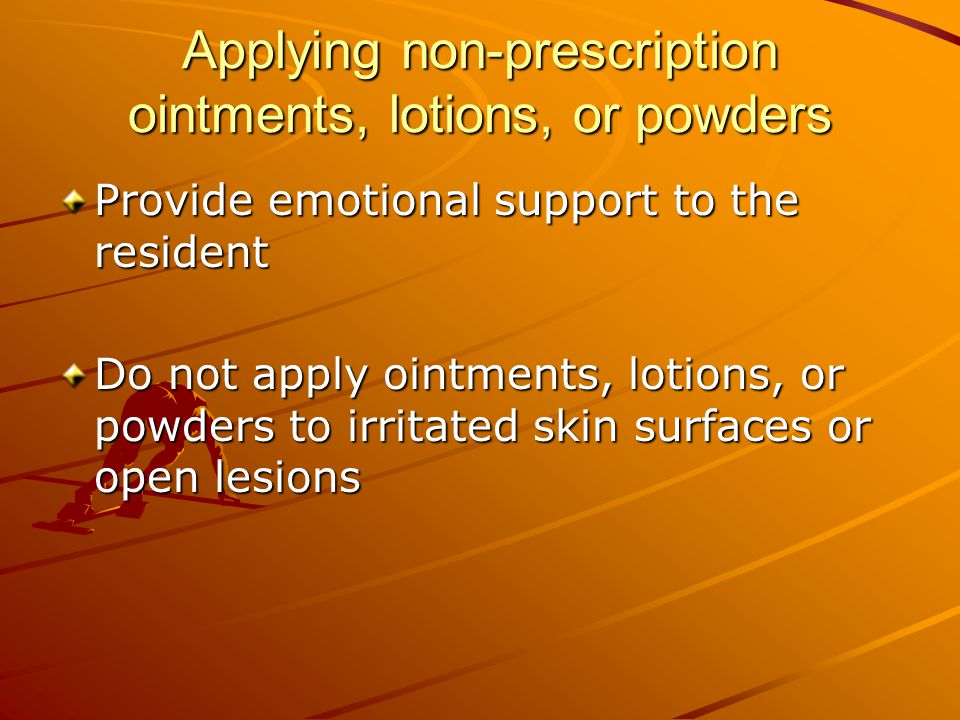 Applying non-prescription ointments, lotions, or powders Provide emotional support to the resident Do not apply ointments, lotions, or powders to irritated skin surfaces or open lesions