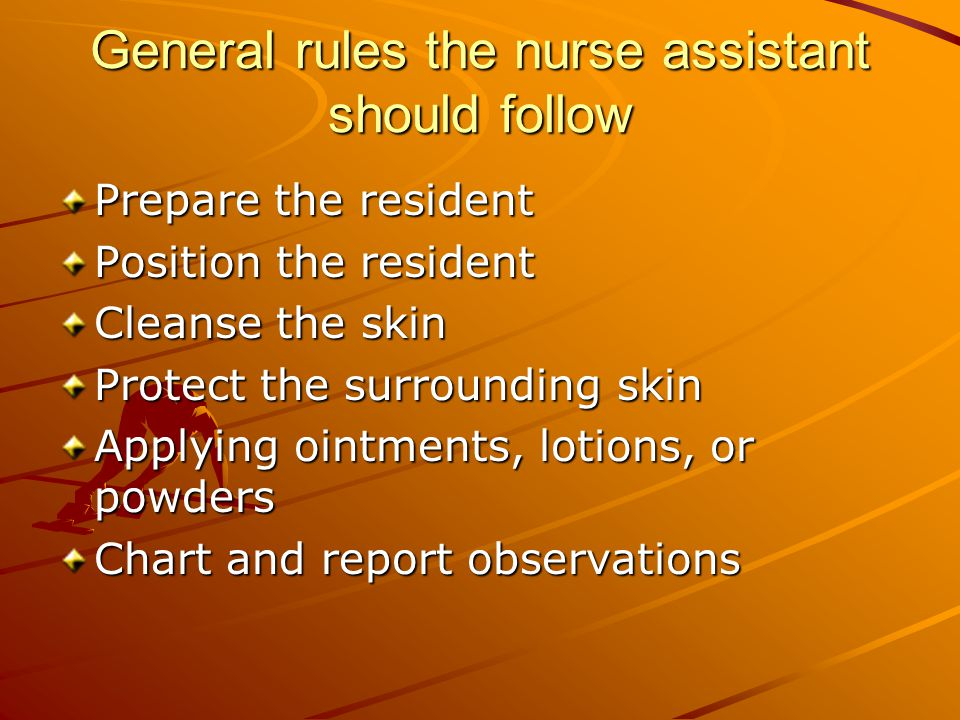 General rules the nurse assistant should follow Prepare the resident Position the resident Cleanse the skin Protect the surrounding skin Applying ointments, lotions, or powders Chart and report observations