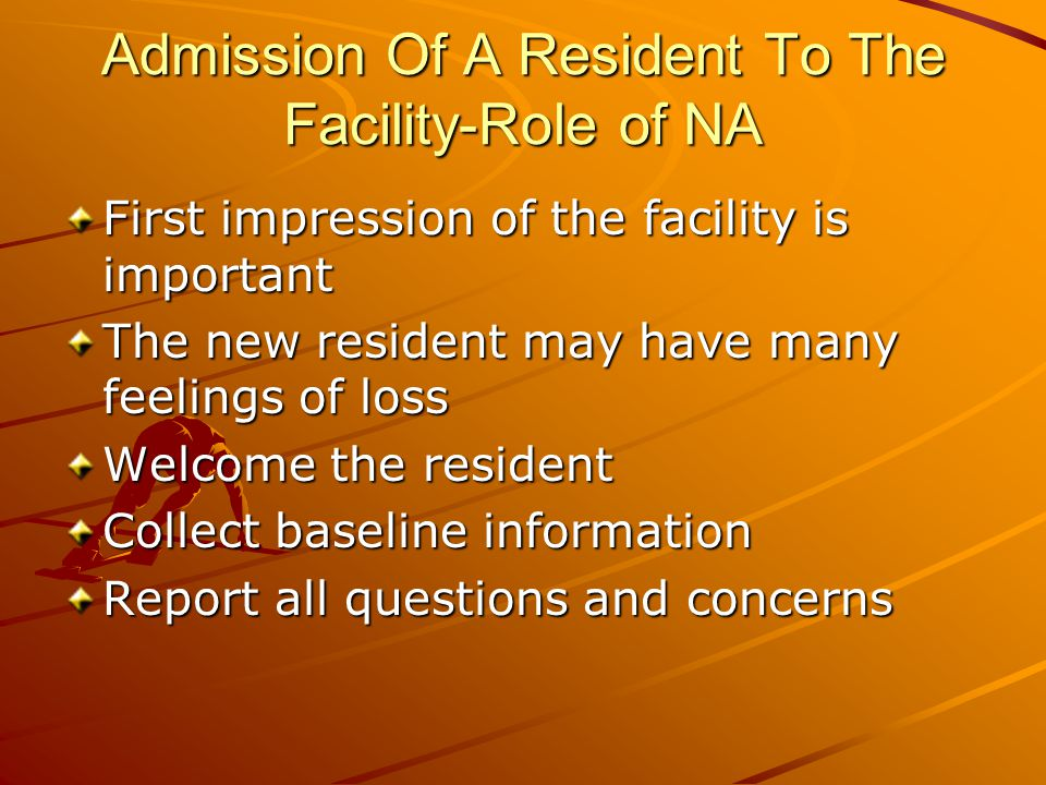 Admission Of A Resident To The Facility-Role of NA First impression of the facility is important The new resident may have many feelings of loss Welcome the resident Collect baseline information Report all questions and concerns