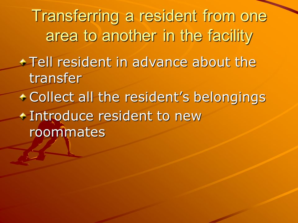 Transferring a resident from one area to another in the facility Tell resident in advance about the transfer Collect all the resident's belongings Introduce resident to new roommates