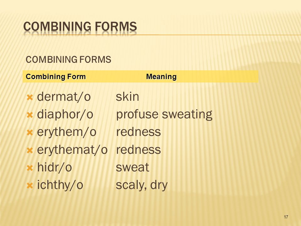 17 COMBINING FORMS  dermat/oskin  diaphor/oprofuse sweating  erythem/oredness  erythemat/oredness  hidr/osweat  ichthy/oscaly, dry Combining FormMeaning