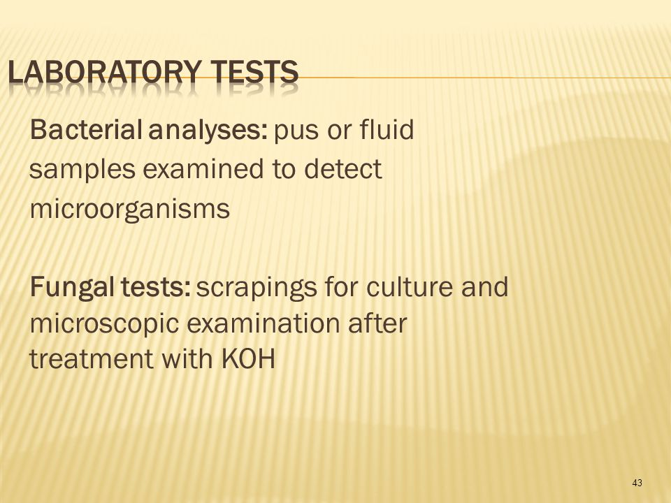 43 Bacterial analyses: pus or fluid samples examined to detect microorganisms Fungal tests: scrapings for culture and microscopic examination after treatment with KOH
