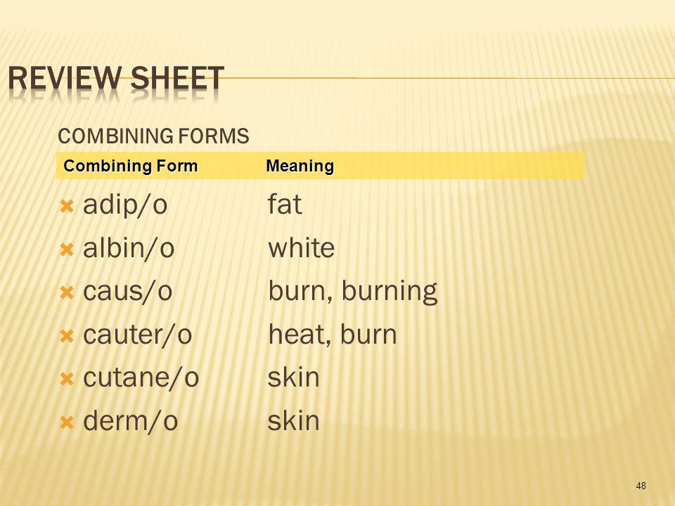 48 COMBINING FORMS  adip/o fat  albin/o white  caus/o burn, burning  cauter/o heat, burn  cutane/o skin  derm/o skin Combining Form Meaning