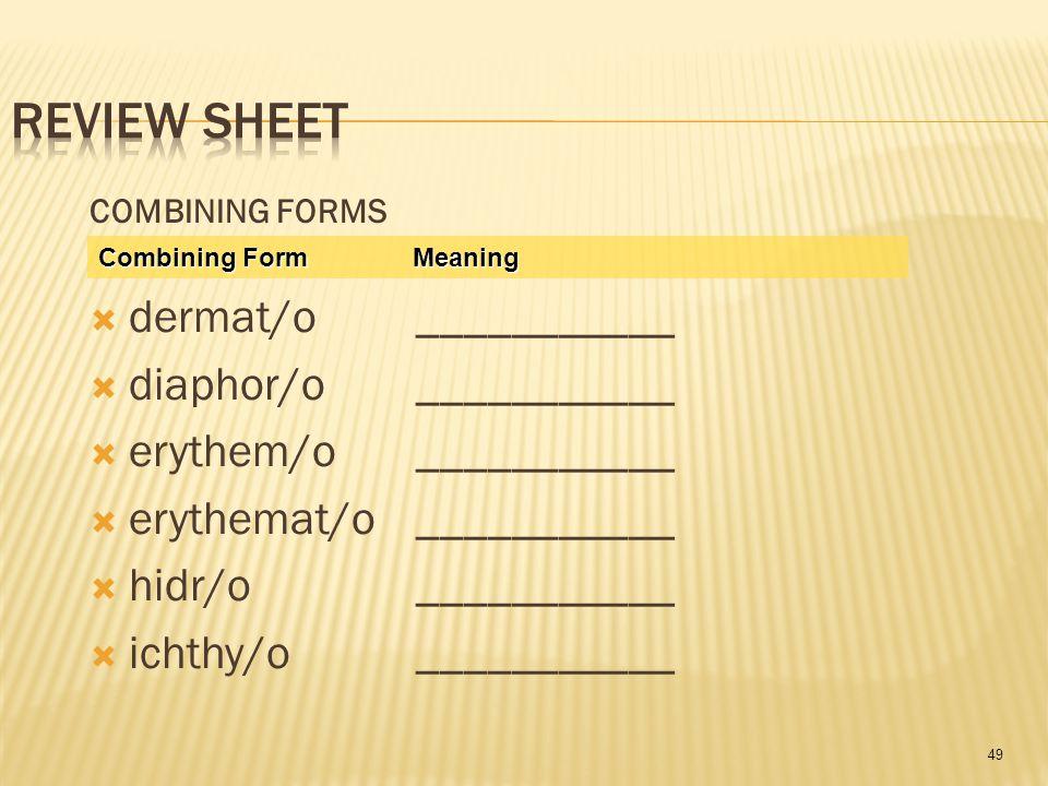 49 COMBINING FORMS  dermat/o ___________  diaphor/o ___________  erythem/o ___________  erythemat/o ___________  hidr/o ___________  ichthy/o ___________ Combining Form Meaning